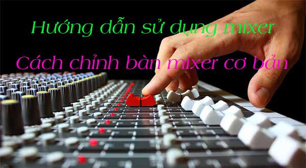 cách chỉnh Mixer cơ bản và mang lại hiệu quả cao
